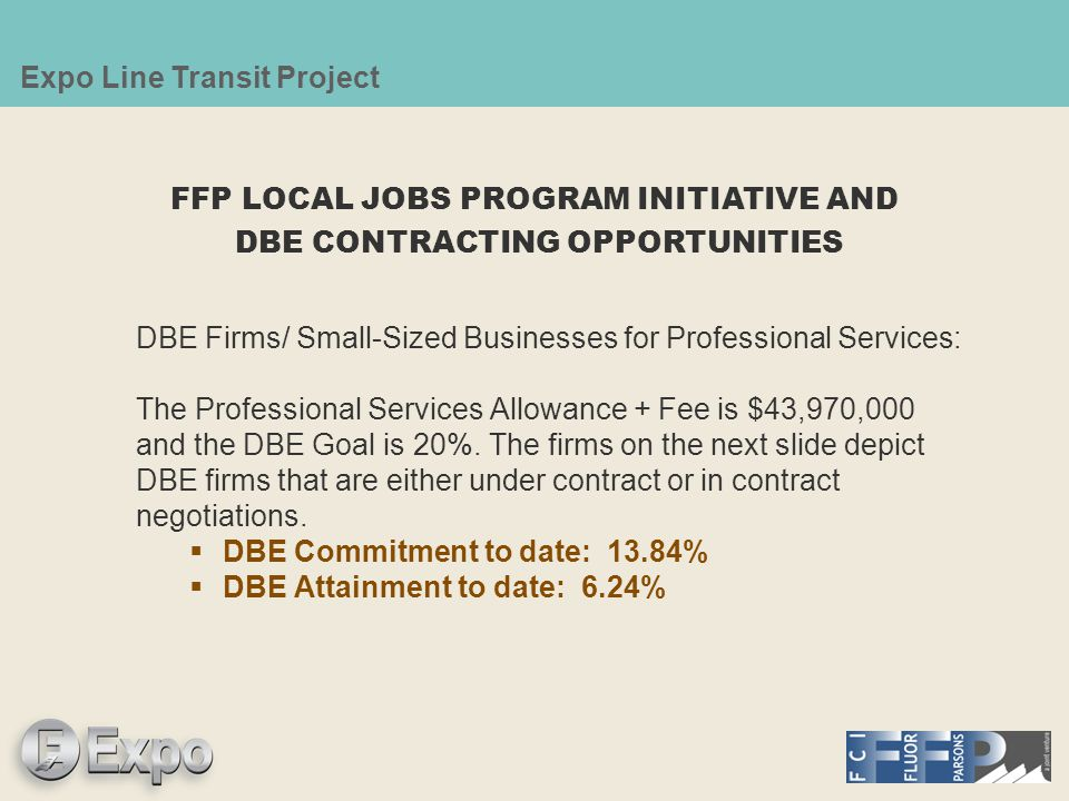 Expo Line Transit Project DBE Firms/ Small-Sized Businesses for Professional Services: The Professional Services Allowance + Fee is $43,970,000 and the DBE Goal is 20%.