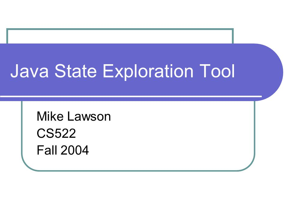 Java State Exploration Tool Mike Lawson CS522 Fall 2004