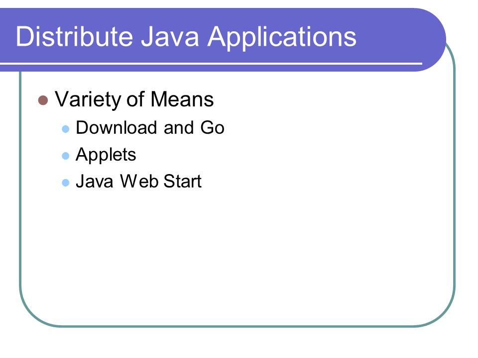 Download and Go User Downloads Jar and Executes Good Easy to Distribute Can Easily Guarantee All Dependencies Are Present Bad Is the Programmer Evil/Malicious/Trustworthy.