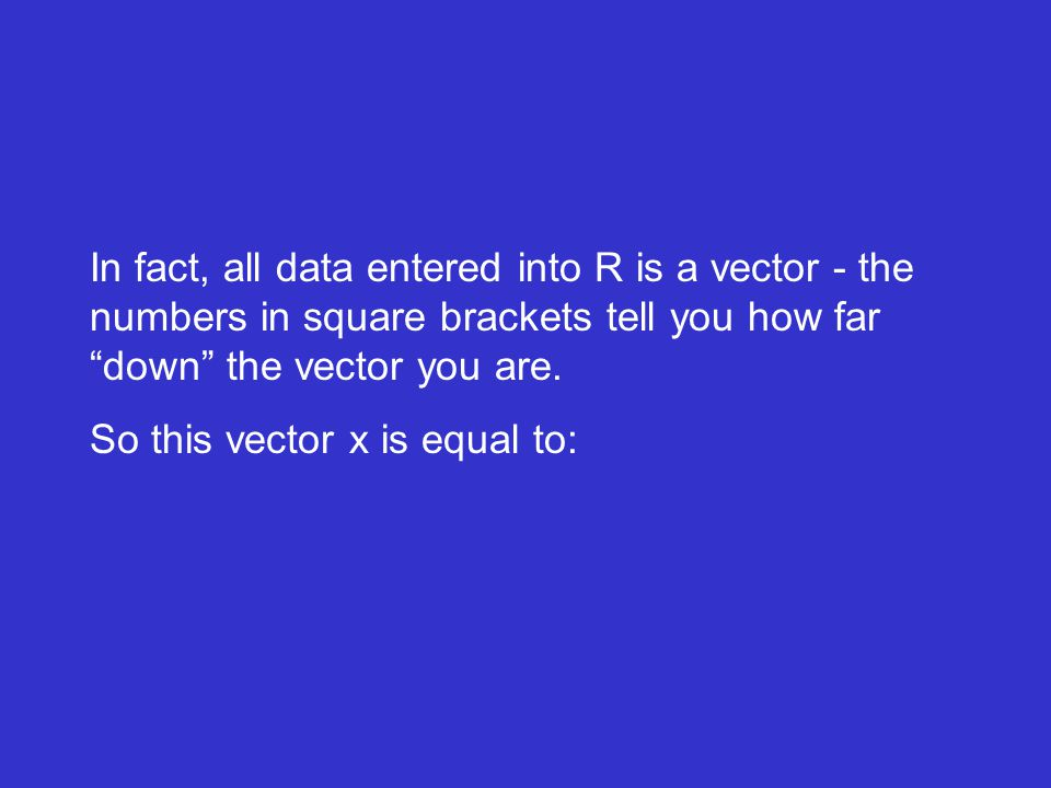 In fact, all data entered into R is a vector - the numbers in square brackets tell you how far down the vector you are.