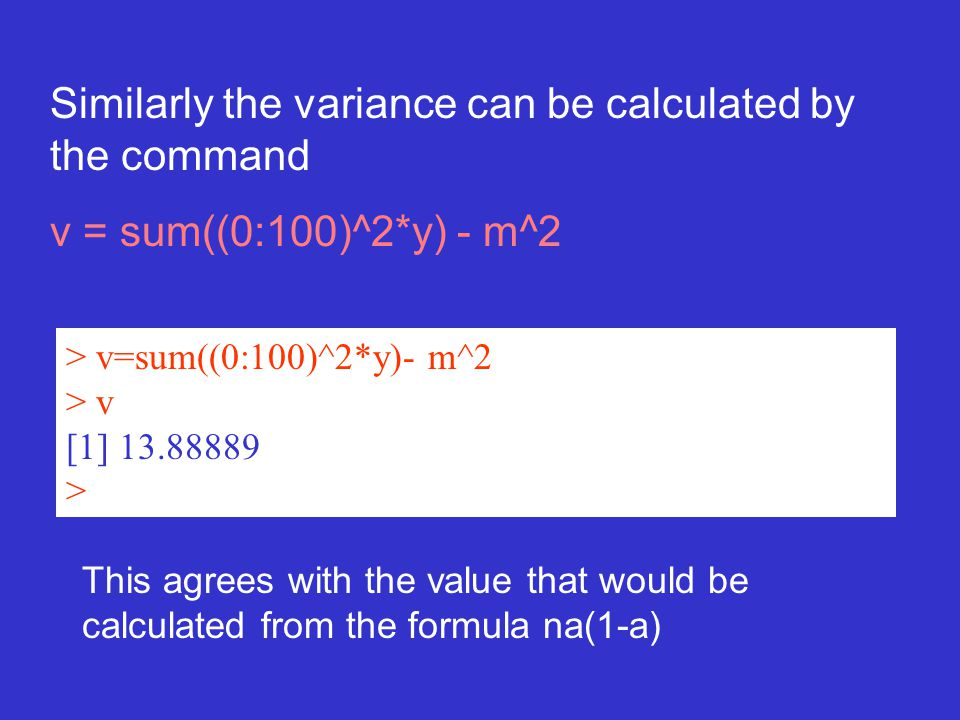 Similarly the variance can be calculated by the command v = sum((0:100)^2*y) - m^2 > v=sum((0:100)^2*y)- m^2 > v [1] 13.88889 > This agrees with the value that would be calculated from the formula na(1-a)
