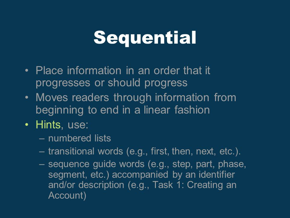 Sequential Place information in an order that it progresses or should progress Moves readers through information from beginning to end in a linear fashion Hints, use: –numbered lists –transitional words (e.g., first, then, next, etc.).