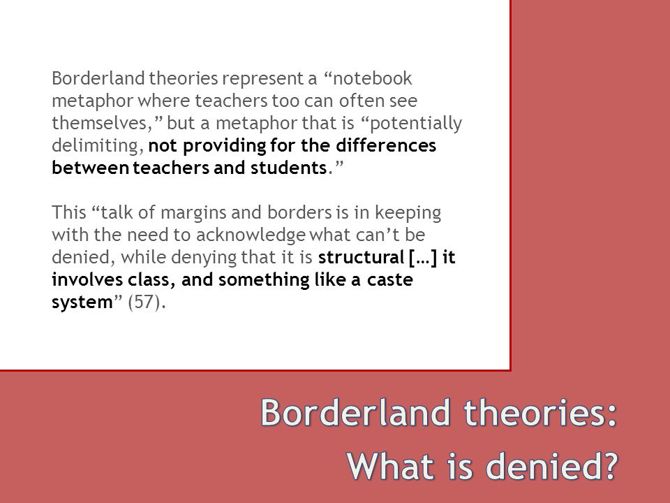 Borderland theories represent a notebook metaphor where teachers too can often see themselves, but a metaphor that is potentially delimiting, not providing for the differences between teachers and students. This talk of margins and borders is in keeping with the need to acknowledge what can't be denied, while denying that it is structural […] it involves class, and something like a caste system (57).