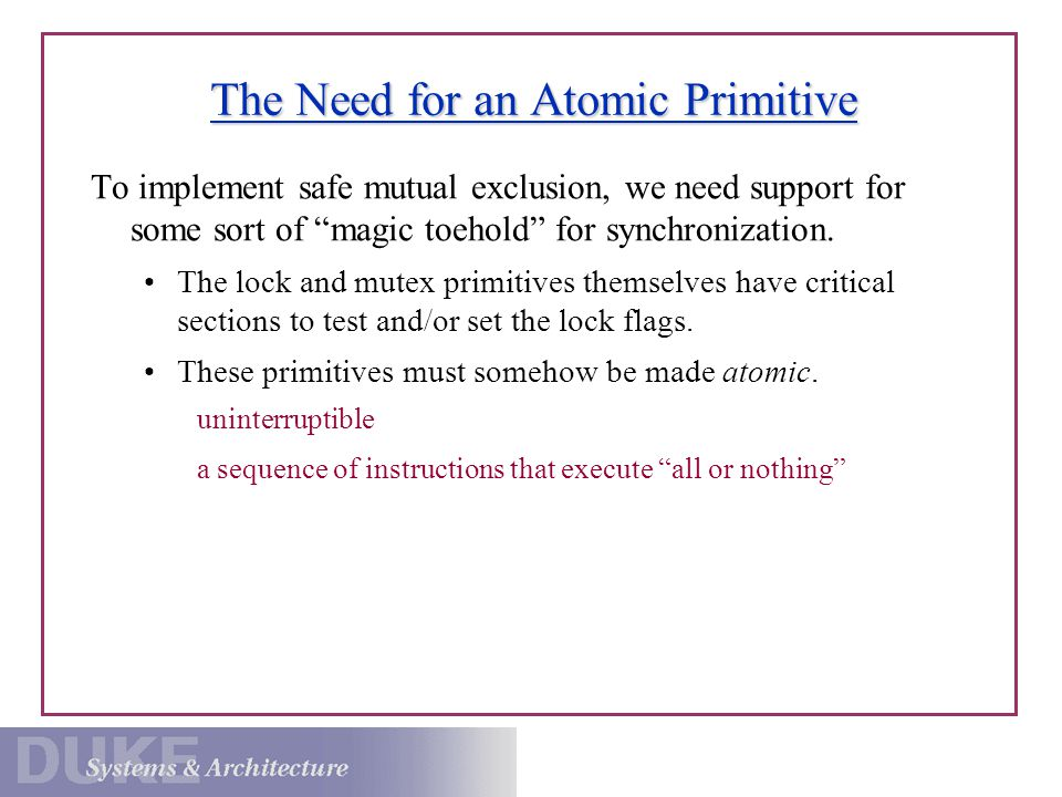 The Need for an Atomic Primitive To implement safe mutual exclusion, we need support for some sort of magic toehold for synchronization.