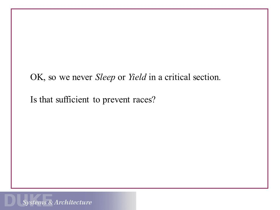OK, so we never Sleep or Yield in a critical section. Is that sufficient to prevent races