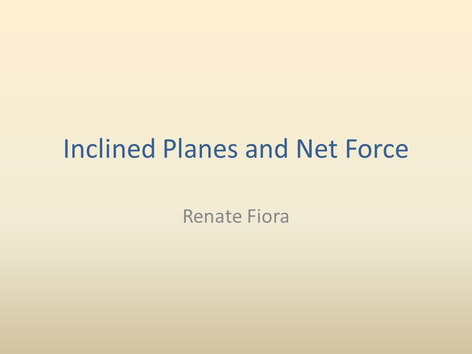 Inclined Planes and Net Force Renate Fiora