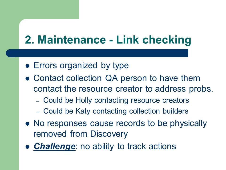 2. Maintenance - Link checking Errors organized by type Contact collection QA person to have them contact the resource creator to address probs. – Cou