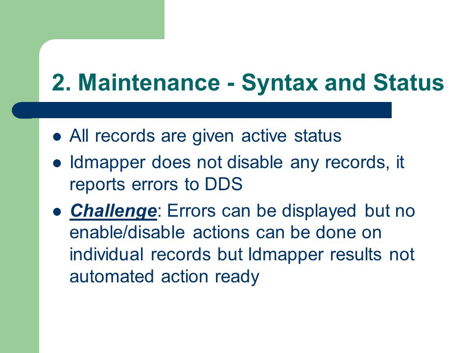 2. Maintenance - Syntax and Status All records are given active status Idmapper does not disable any records, it reports errors to DDS Challenge: Erro