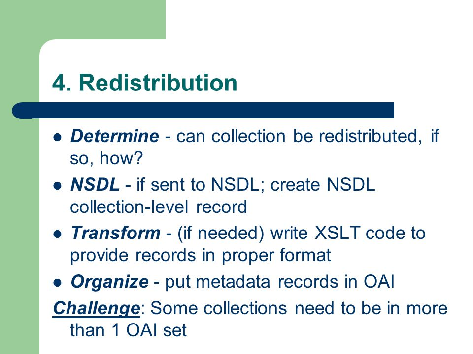 4. Redistribution Determine - can collection be redistributed, if so, how? NSDL - if sent to NSDL; create NSDL collection-level record Transform - (if