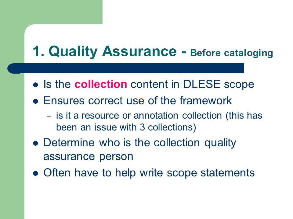 1. Quality Assurance - Before cataloging Is the collection content in DLESE scope Ensures correct use of the framework – is it a resource or annotatio