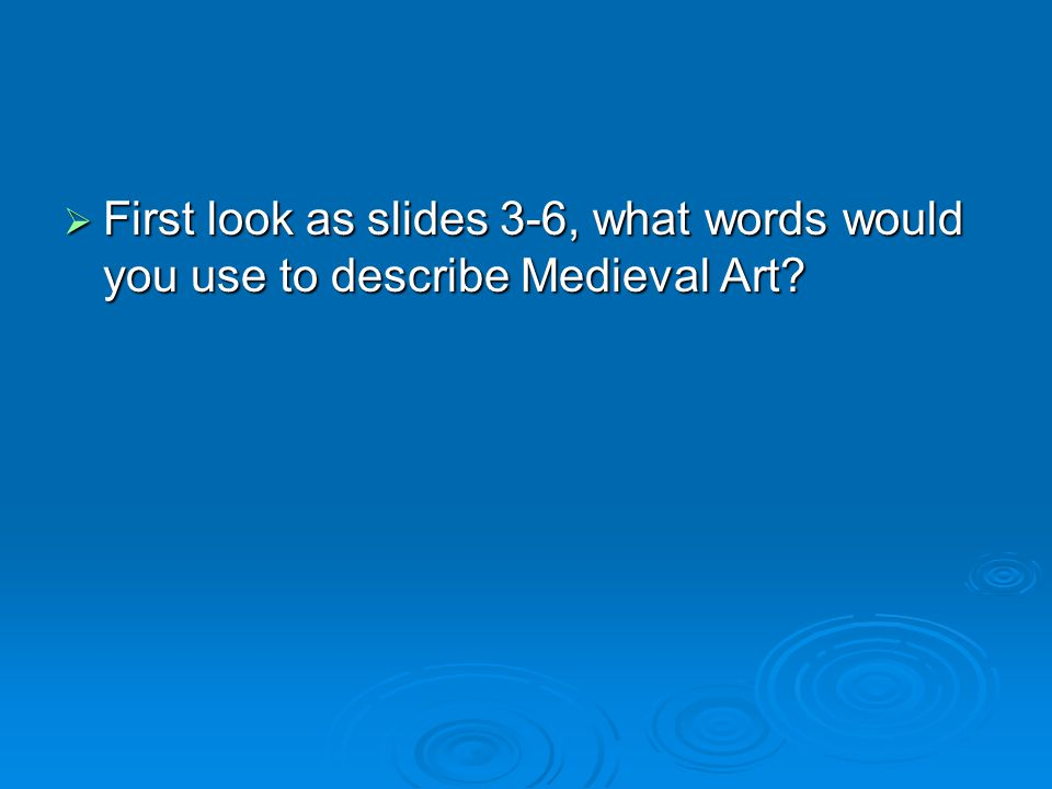  First look as slides 3-6, what words would you use to describe Medieval Art
