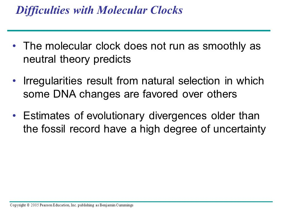 Copyright © 2005 Pearson Education, Inc. publishing as Benjamin Cummings Difficulties with Molecular Clocks The molecular clock does not run as smooth