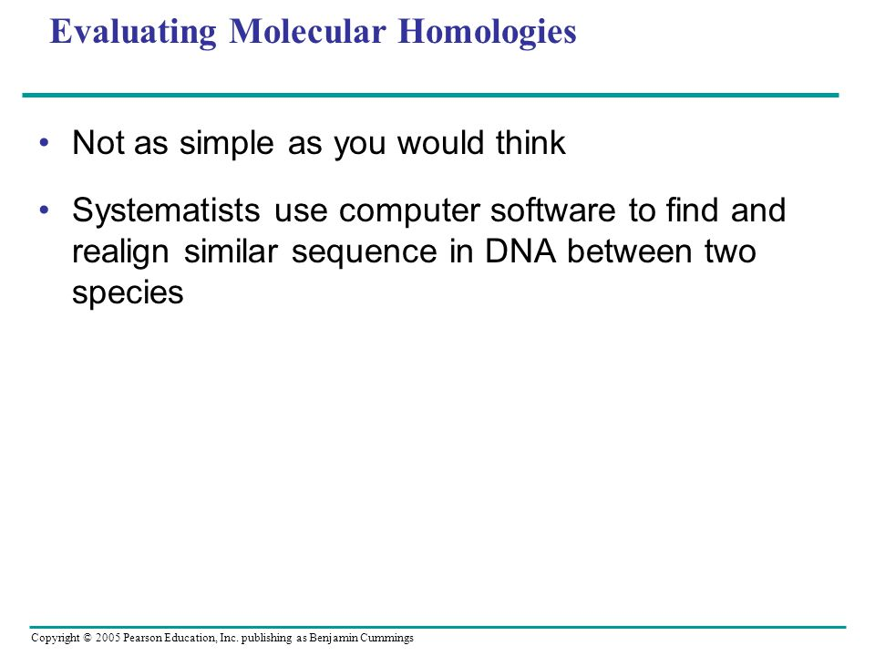 Copyright © 2005 Pearson Education, Inc. publishing as Benjamin Cummings Evaluating Molecular Homologies Not as simple as you would think Systematists
