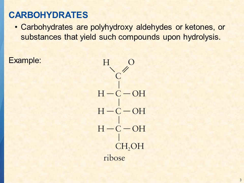 3 CARBOHYDRATES Carbohydrates are polyhydroxy aldehydes or ketones, or substances that yield such compounds upon hydrolysis. Example: