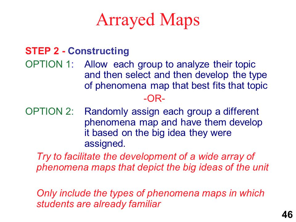 Arrayed Maps STEP 3 - Sharing OPTION 1:Ask each group to share the results of the phenomena map they developed with the class to review the big idea they were assigned -OR- OPTION 2: Use numbered-heads-together technique; each student in the new group shares the map developed by his/her original group Each student in a group is assigned a number Groups are re-formed by having all students with the same assigned number form a new group ( all the 1's in this group, all the 2's in that group, etc.) 46