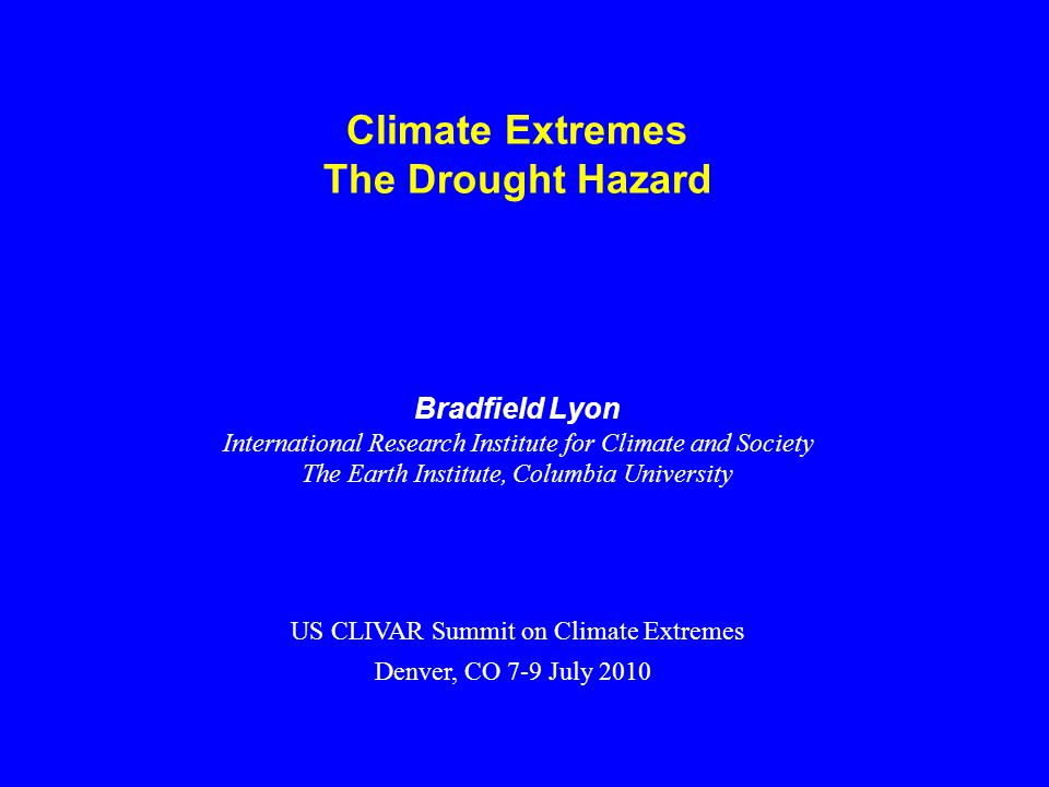 Climate Extremes The Drought Hazard Bradfield Lyon International Research Institute for Climate and Society The Earth Institute, Columbia University US CLIVAR Summit on Climate Extremes Denver, CO 7-9 July 2010