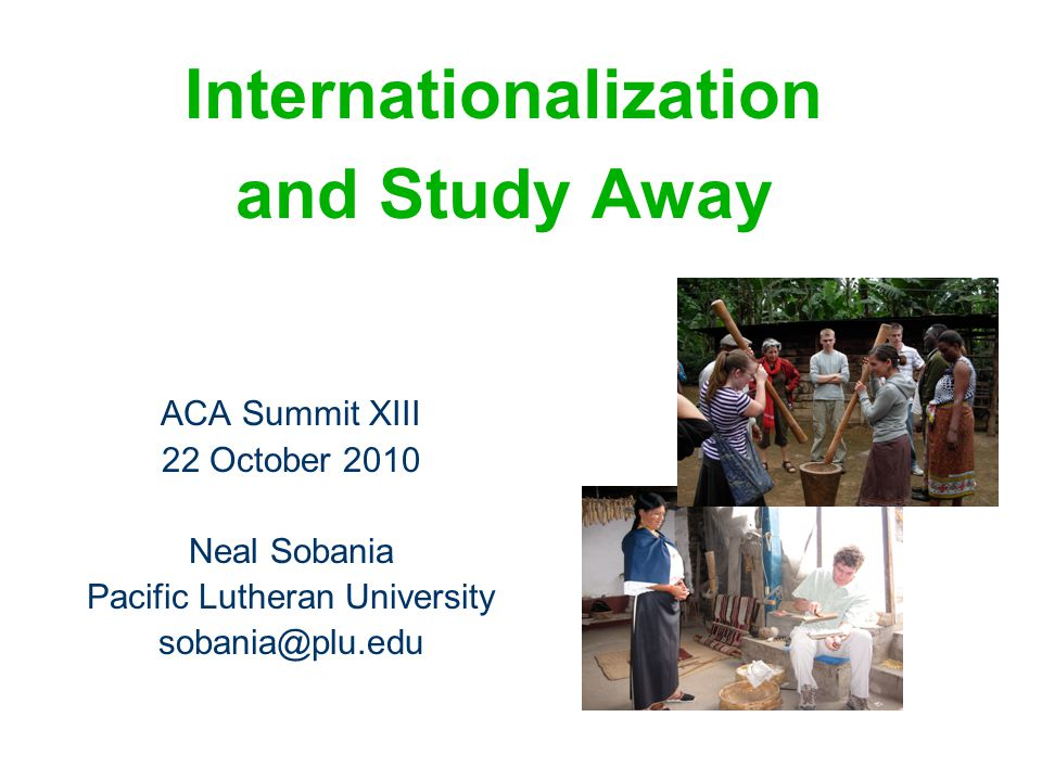 Internationalization and Study Away ACA Summit XIII 22 October 2010 Neal Sobania Pacific Lutheran University sobania@plu.edu