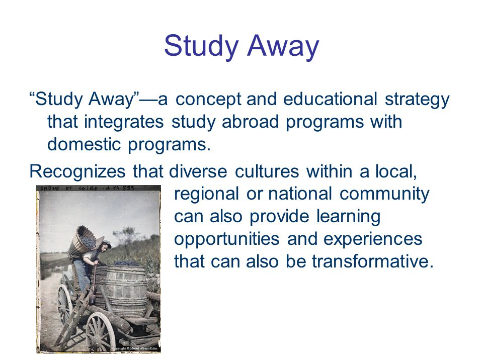 Study Away Study Away —a concept and educational strategy that integrates study abroad programs with domestic programs.