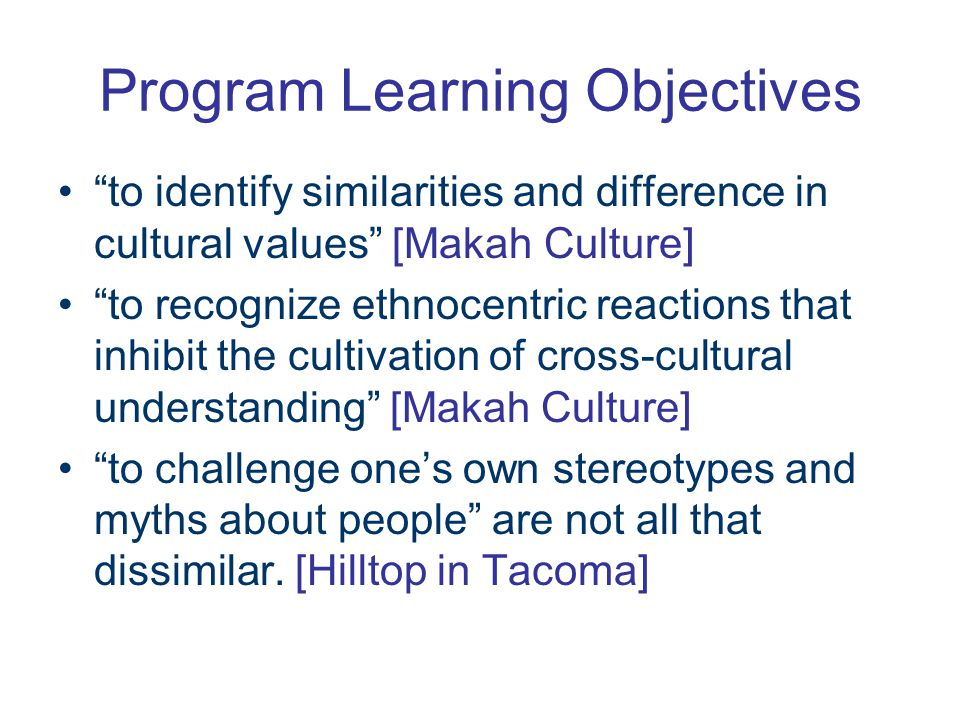 Program Learning Objectives to identify similarities and difference in cultural values [Makah Culture] to recognize ethnocentric reactions that inhibit the cultivation of cross-cultural understanding [Makah Culture] to challenge one's own stereotypes and myths about people are not all that dissimilar.