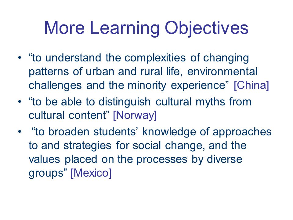 More Learning Objectives to understand the complexities of changing patterns of urban and rural life, environmental challenges and the minority experience [China] to be able to distinguish cultural myths from cultural content [Norway] to broaden students' knowledge of approaches to and strategies for social change, and the values placed on the processes by diverse groups [Mexico]
