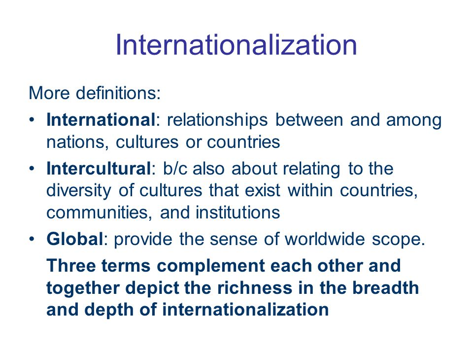 Internationalization More definitions: International: relationships between and among nations, cultures or countries Intercultural: b/c also about relating to the diversity of cultures that exist within countries, communities, and institutions Global: provide the sense of worldwide scope.