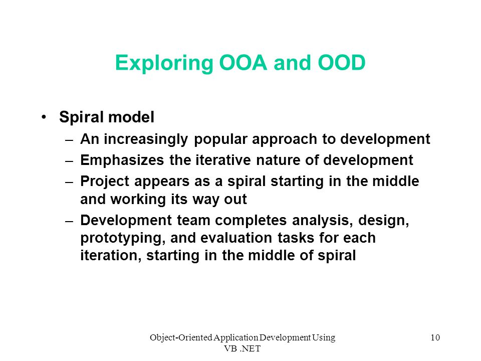 Object-Oriented Application Development Using VB.NET 10 Exploring OOA and OOD Spiral model –An increasingly popular approach to development –Emphasizes the iterative nature of development –Project appears as a spiral starting in the middle and working its way out –Development team completes analysis, design, prototyping, and evaluation tasks for each iteration, starting in the middle of spiral