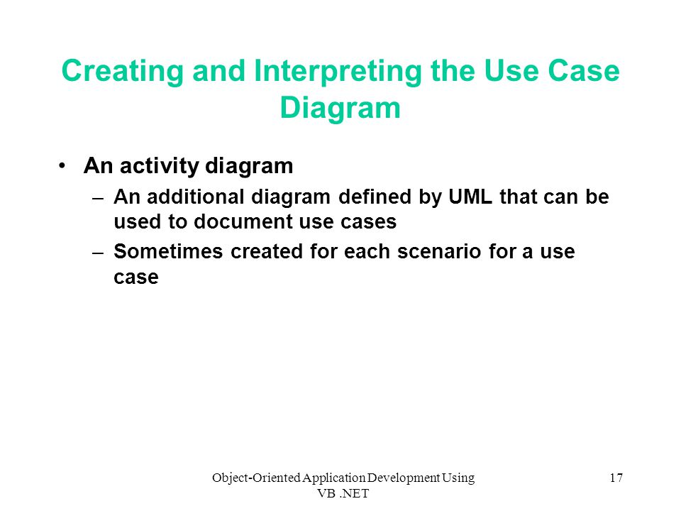 Object-Oriented Application Development Using VB.NET 17 Creating and Interpreting the Use Case Diagram An activity diagram –An additional diagram defined by UML that can be used to document use cases –Sometimes created for each scenario for a use case