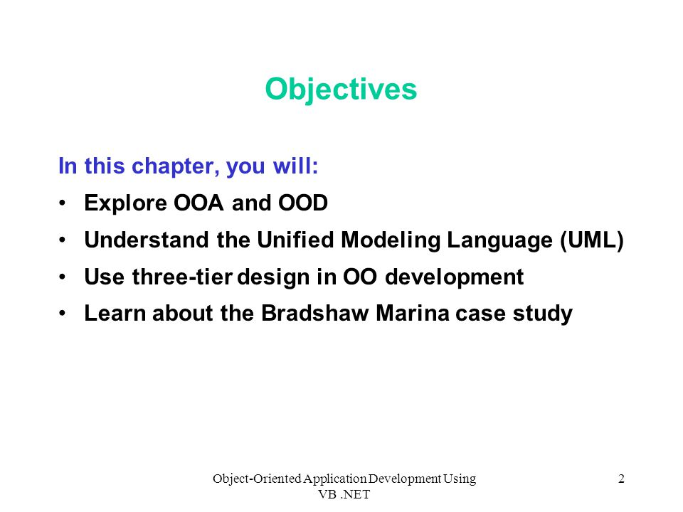 Object-Oriented Application Development Using VB.NET 2 Objectives In this chapter, you will: Explore OOA and OOD Understand the Unified Modeling Language (UML) Use three-tier design in OO development Learn about the Bradshaw Marina case study