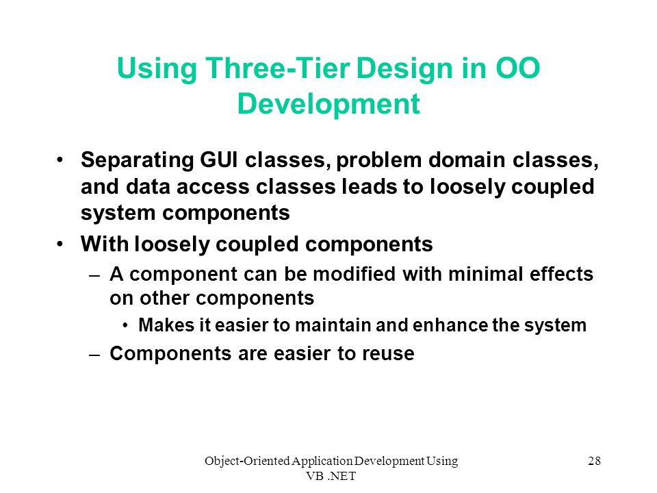 Object-Oriented Application Development Using VB.NET 28 Using Three-Tier Design in OO Development Separating GUI classes, problem domain classes, and data access classes leads to loosely coupled system components With loosely coupled components –A component can be modified with minimal effects on other components Makes it easier to maintain and enhance the system –Components are easier to reuse