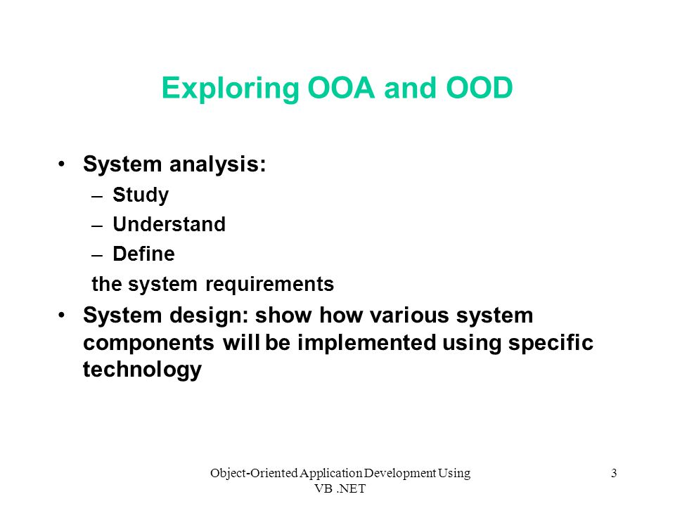 Object-Oriented Application Development Using VB.NET 3 Exploring OOA and OOD System analysis: –Study –Understand –Define the system requirements System design: show how various system components will be implemented using specific technology