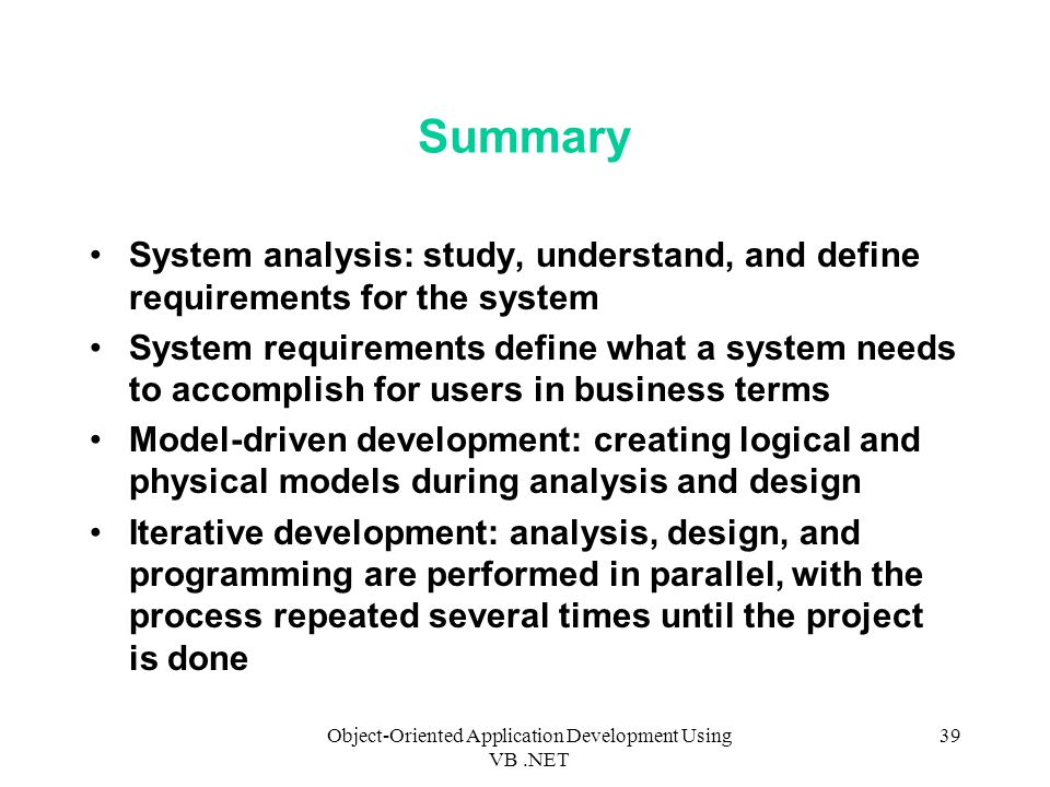 Object-Oriented Application Development Using VB.NET 39 Summary System analysis: study, understand, and define requirements for the system System requirements define what a system needs to accomplish for users in business terms Model-driven development: creating logical and physical models during analysis and design Iterative development: analysis, design, and programming are performed in parallel, with the process repeated several times until the project is done