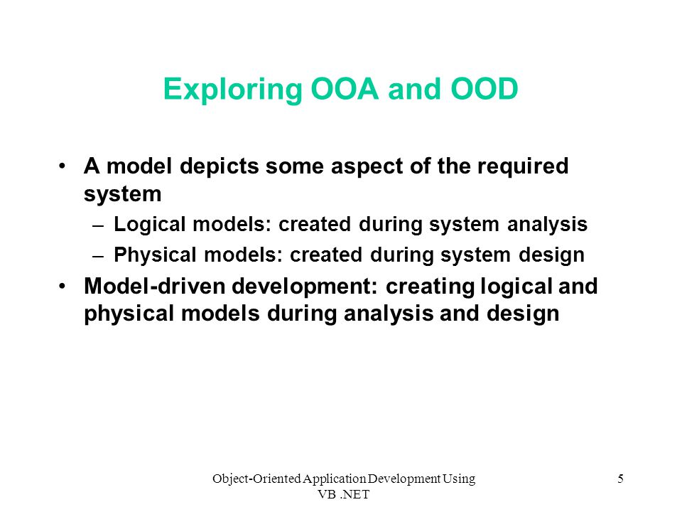 Object-Oriented Application Development Using VB.NET 5 Exploring OOA and OOD A model depicts some aspect of the required system –Logical models: created during system analysis –Physical models: created during system design Model-driven development: creating logical and physical models during analysis and design
