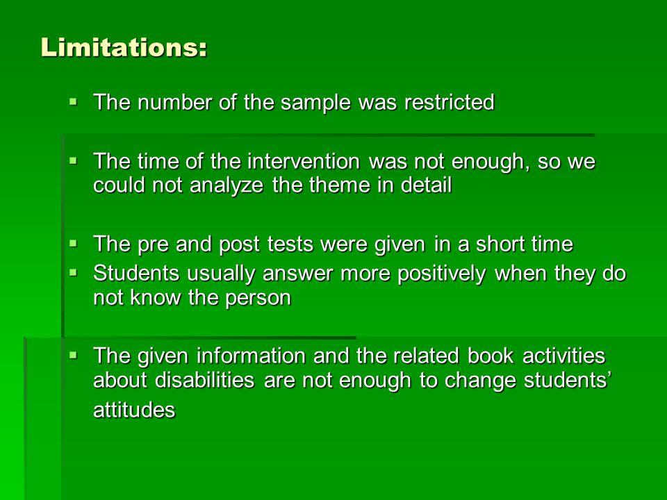 Limitations:  The number of the sample was restricted  The time of the intervention was not enough, so we could not analyze the theme in detail  The pre and post tests were given in a short time  Students usually answer more positively when they do not know the person  The given information and the related book activities about disabilities are not enough to change students' attitudes
