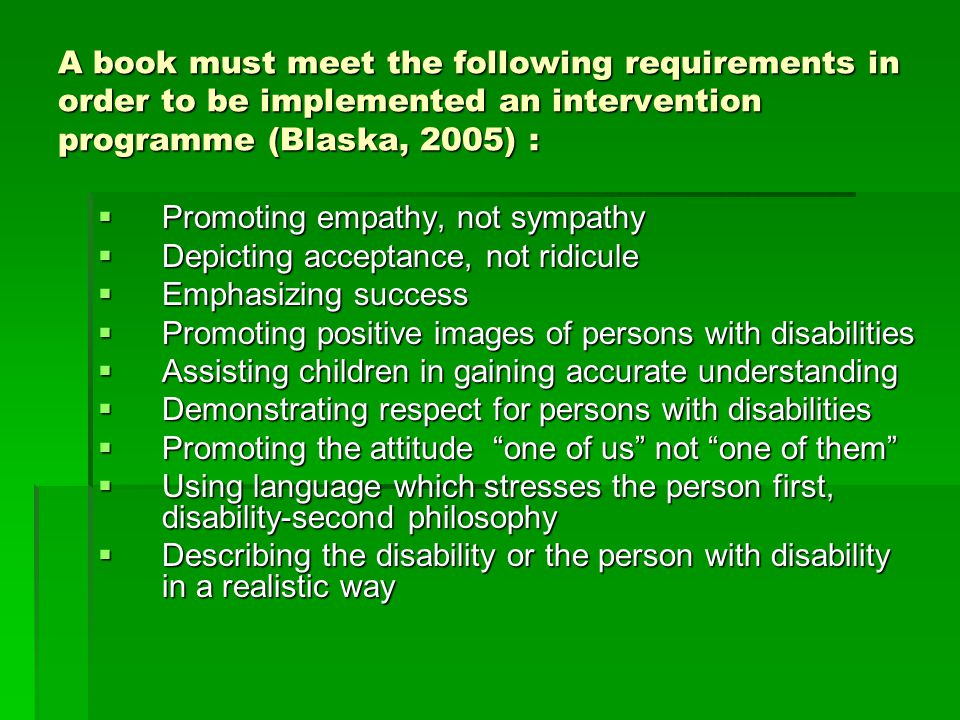 A book must meet the following requirements in order to be implemented an intervention programme (Blaska, 2005) :  Promoting empathy, not sympathy  Depicting acceptance, not ridicule  Emphasizing success  Promoting positive images of persons with disabilities  Assisting children in gaining accurate understanding  Demonstrating respect for persons with disabilities  Promoting the attitude one of us not one of them  Using language which stresses the person first, disability-second philosophy  Describing the disability or the person with disability in a realistic way