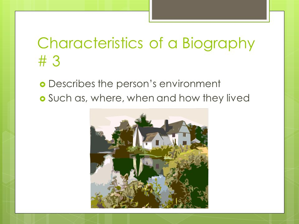 Characteristics of a Biography # 3  Describes the person's environment  Such as, where, when and how they lived