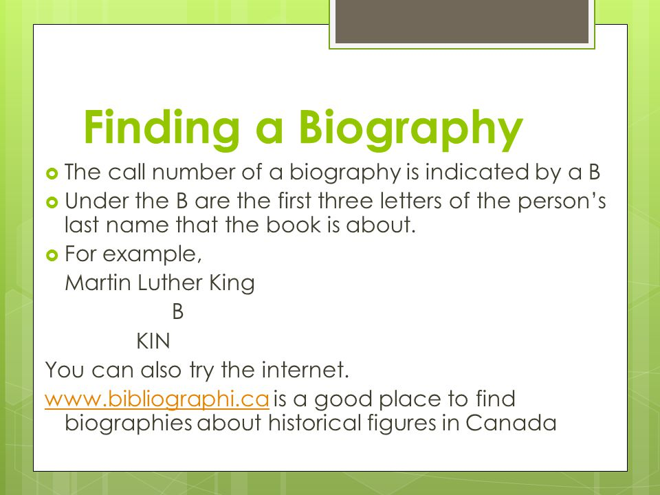 Finding a Biography  The call number of a biography is indicated by a B  Under the B are the first three letters of the person's last name that the book is about.