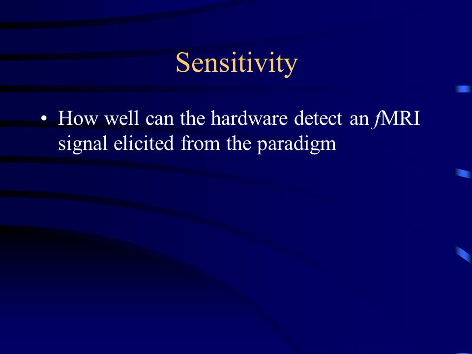 Sensitivity How well can the hardware detect an fMRI signal elicited from the paradigm