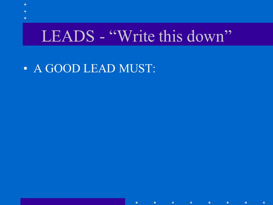 LEADS - Write this down A GOOD LEAD MUST:
