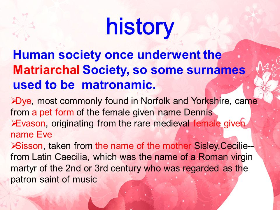 history Human society once underwent the Matriarchal Society, so some surnames used to be matronamic.