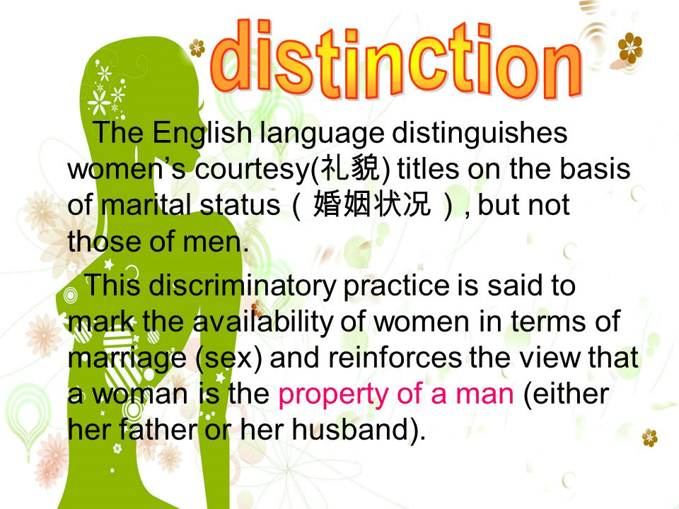The English language distinguishes women's courtesy( 礼貌 ) titles on the basis of marital status (婚姻状况), but not those of men.