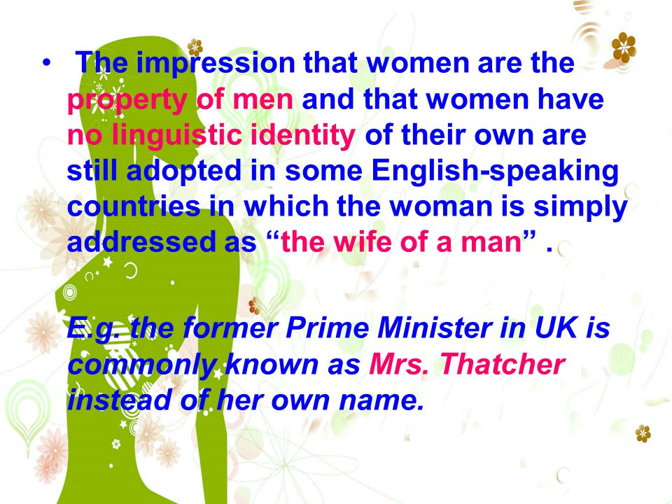 The impression that women are the property of men and that women have no linguistic identity of their own are still adopted in some English-speaking countries in which the woman is simply addressed as the wife of a man .