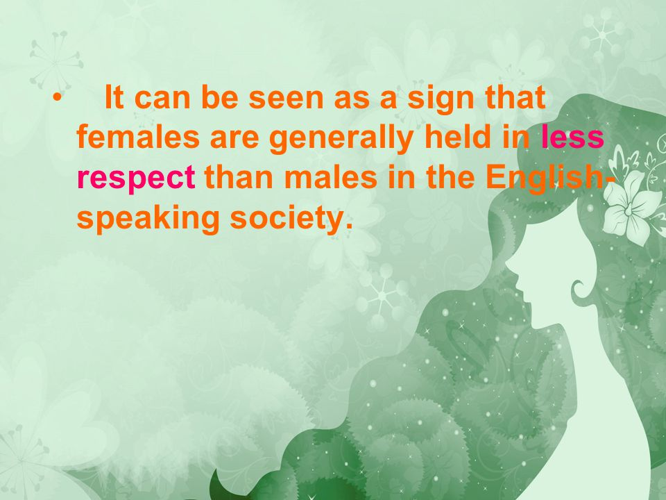 It can be seen as a sign that females are generally held in less respect than males in the English- speaking society.