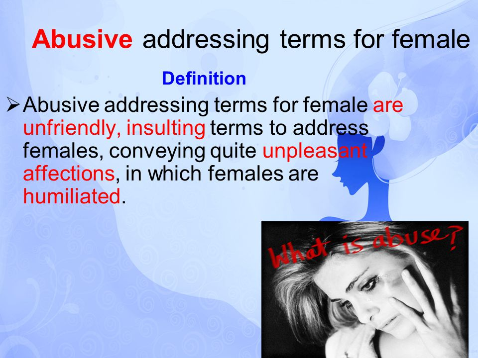 Abusive addressing terms for female Definition  Abusive addressing terms for female are unfriendly, insulting terms to address females, conveying quite unpleasant affections, in which females are humiliated.