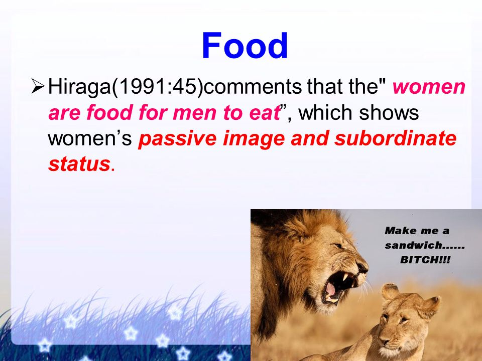 Food  Hiraga(1991:45)comments that the women are food for men to eat , which shows women's passive image and subordinate status.