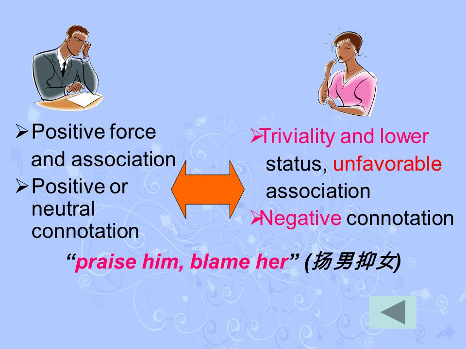  Positive force and association  Positive or neutral connotation  Triviality and lower status, unfavorable association  Negative connotation praise him, blame her ( 扬男抑女 )