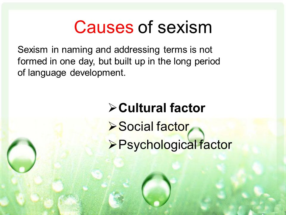 Causes of sexism  Cultural factor  Social factor  Psychological factor Sexism in naming and addressing terms is not formed in one day, but built up in the long period of language development.