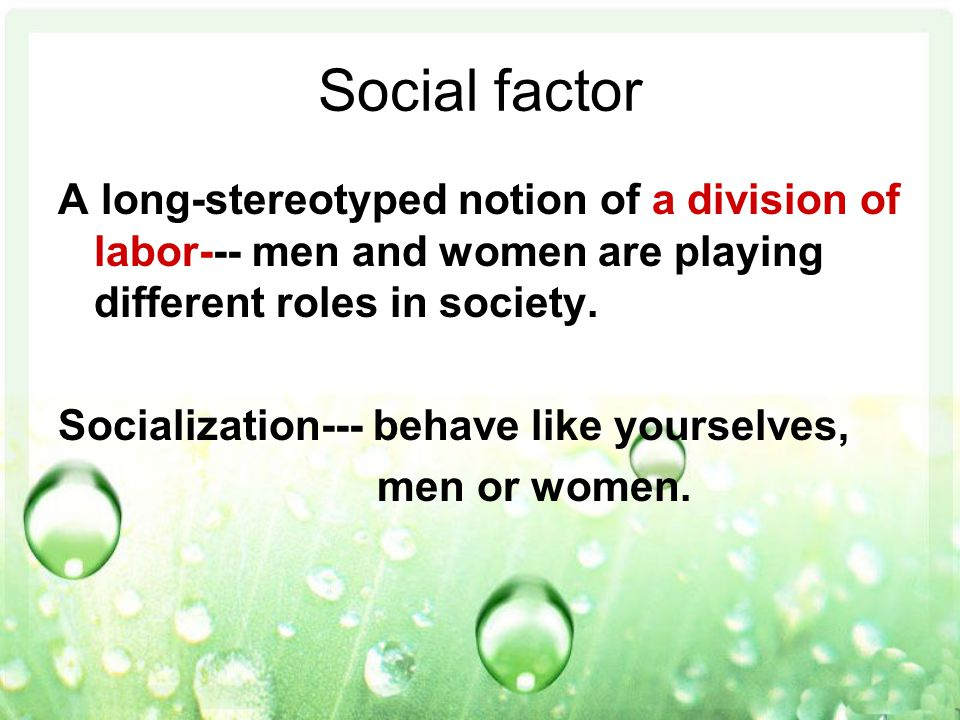 Social factor A long-stereotyped notion of a division of labor--- men and women are playing different roles in society.