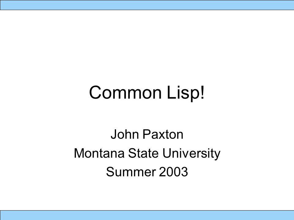 Common Lisp! John Paxton Montana State University Summer 2003