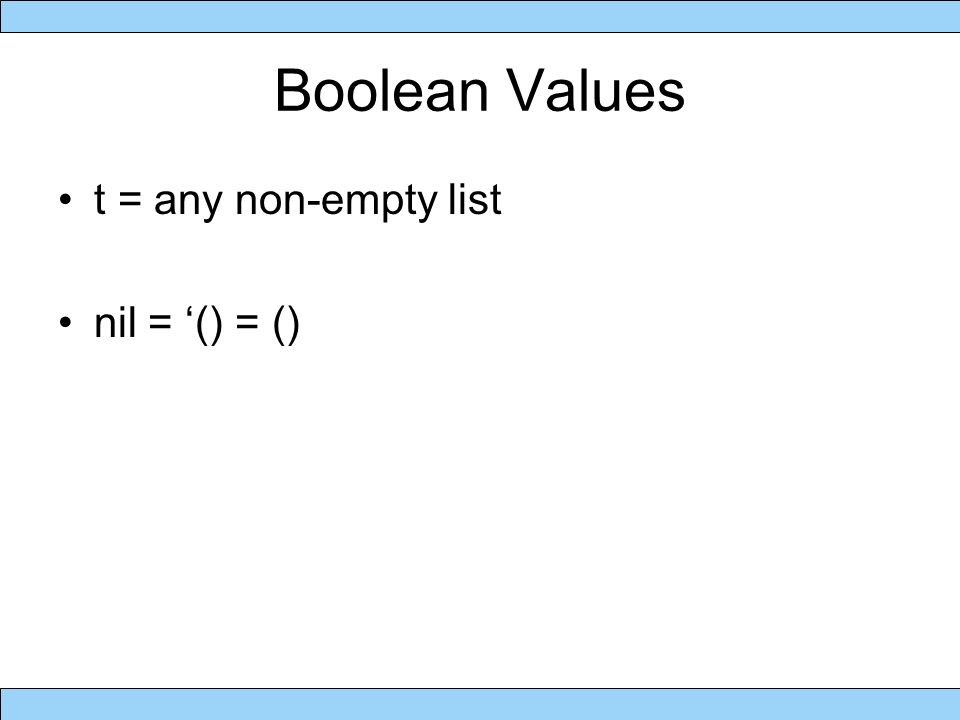 Boolean Values t = any non-empty list nil = '() = ()