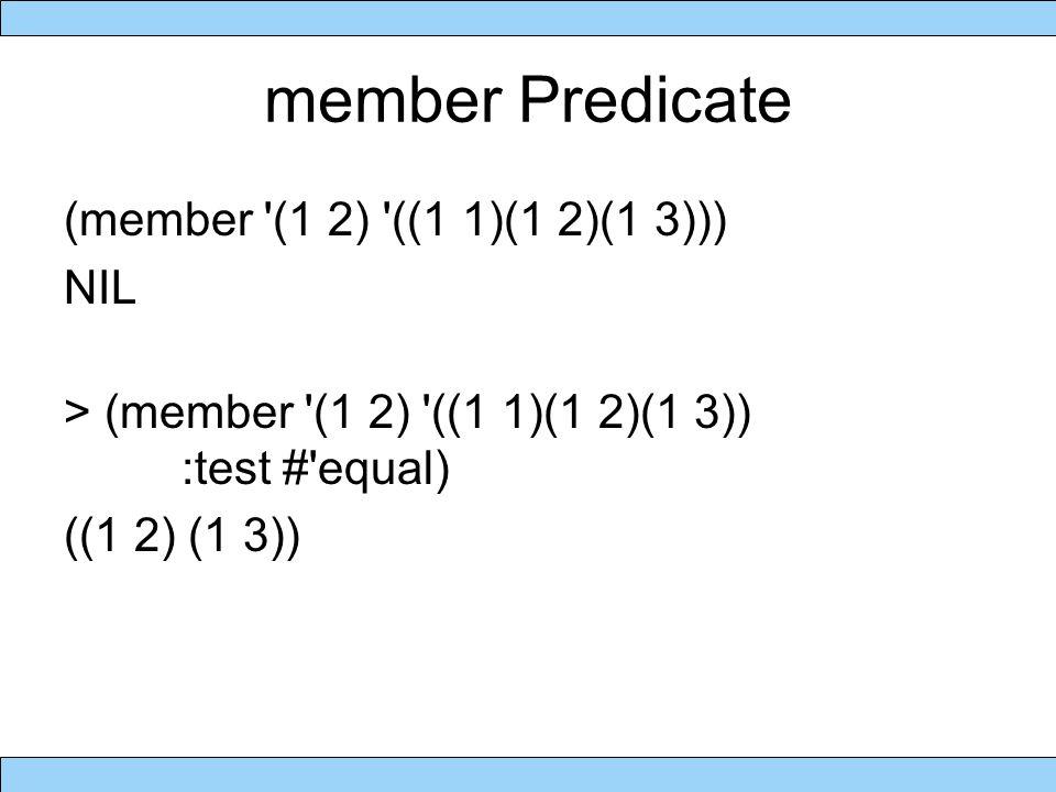 member Predicate (member (1 2) ((1 1)(1 2)(1 3))) NIL > (member (1 2) ((1 1)(1 2)(1 3)) :test # equal) ((1 2) (1 3))